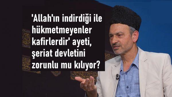 'Allah'ın indirdiği ile hükmetmeyenler kafirlerdir' ayeti, şeriat devletini zorunlu mu kılıyor?
